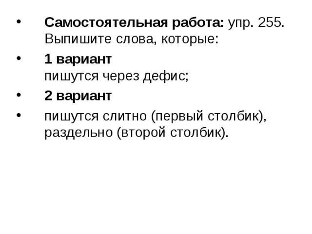 Самостоятельная работа: упр. 255.Выпишите слова, которые:1 вариантпишутся через дефис;2 вариантпишутся слитно (первый столбик), раздельно (второй столбик).