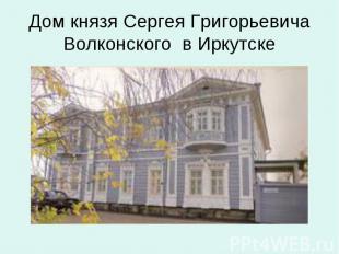 Дом князя Сергея Григорьевича Волконского в Иркутске
