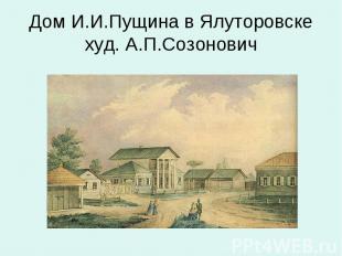Дом И.И.Пущина в Ялуторовскехуд. А.П.Созонович