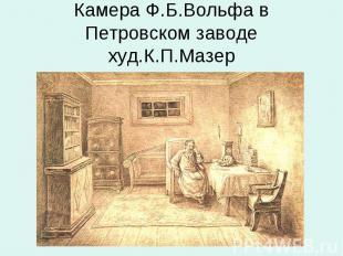 Камера Ф.Б.Вольфа в Петровском заводехуд.К.П.Мазер