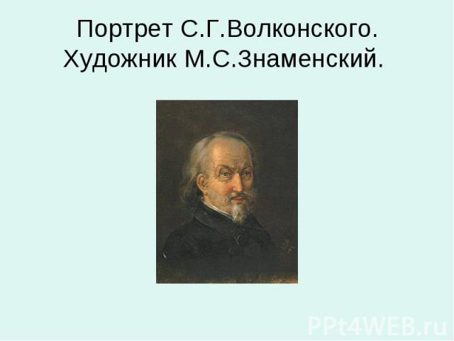 Портрет С.Г.Волконского. Художник М.С.Знаменский.