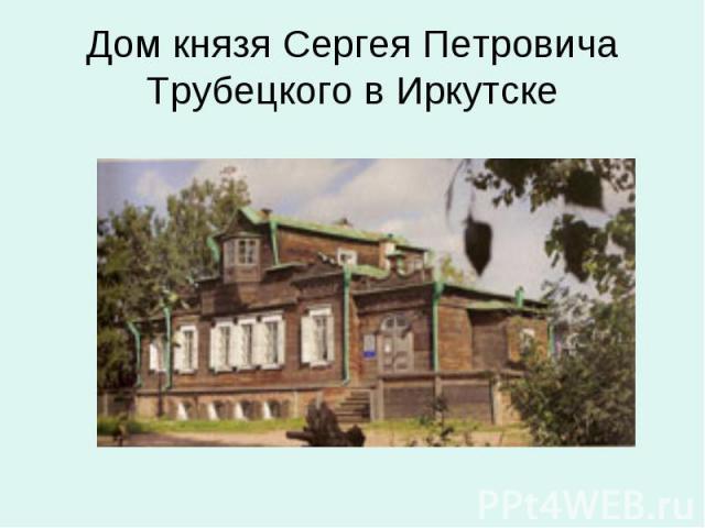 Дом князя Сергея Петровича Трубецкого в Иркутске