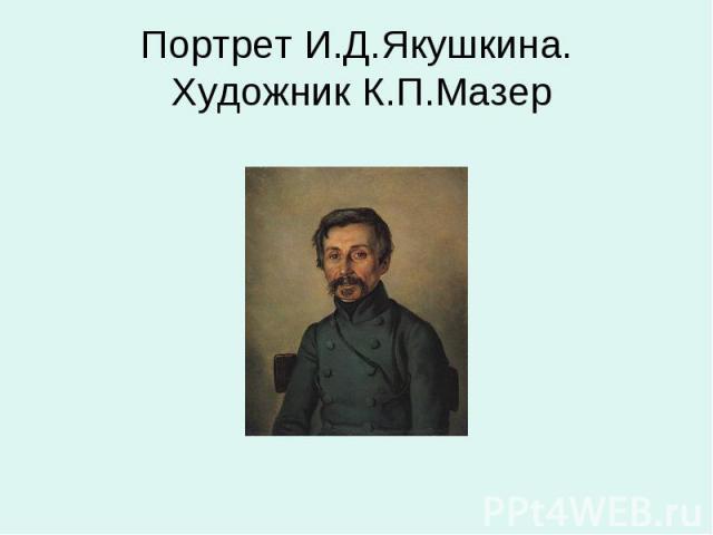 Портрет И.Д.Якушкина. Художник К.П.Мазер