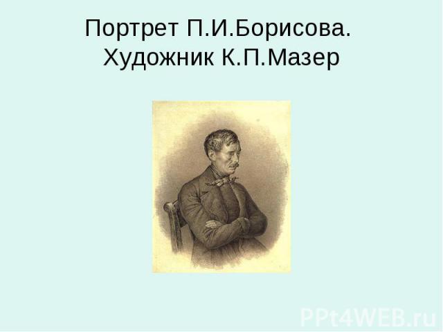 Портрет П.И.Борисова. Художник К.П.Мазер