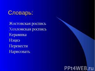 Словарь: Жостовская росписьХохломская росписьКерамикаНэцкэПеревестиНарисовать