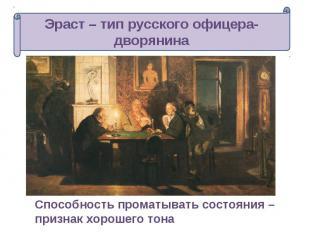 Эраст – тип русского офицера-дворянина Способность проматывать состояния – призн