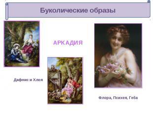 Буколические образыАРКАДИЯДафнис и ХлояФлора, Психея, Геба
