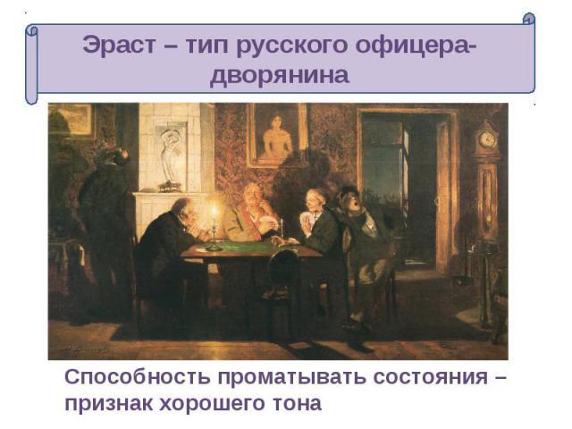 Эраст – тип русского офицера-дворянина Способность проматывать состояния – признак хорошего тона