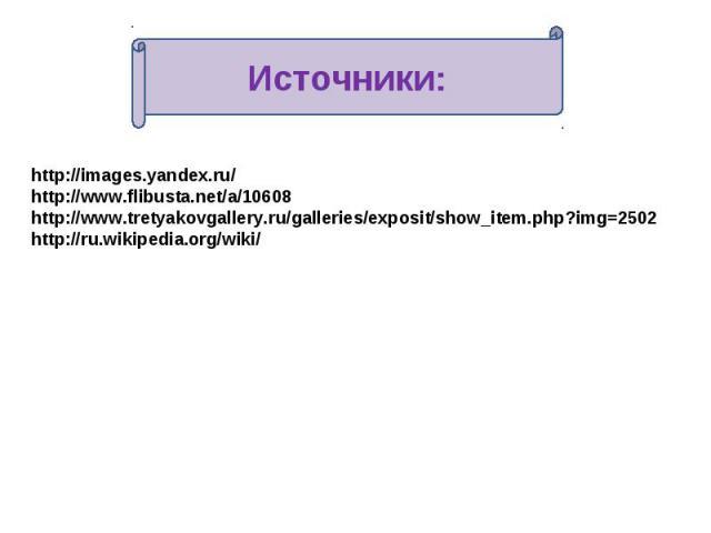 Источники: http://images.yandex.ru/ http://www.flibusta.net/a/10608 http://www.tretyakovgallery.ru/galleries/exposit/show_item.php?img=2502http://ru.wikipedia.org/wiki/