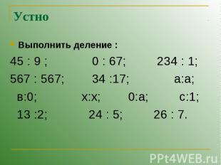 Устно Выполнить деление :45 : 9 ; 0 : 67; 234 : 1;567 : 567; 34 :17; а:а; в:0; x