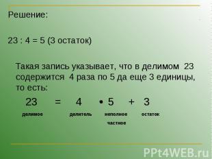 Решение:23 : 4 = 5 (3 остаток) Такая запись указывает, что в делимом 23 содержит