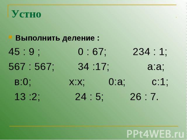 Устно Выполнить деление :45 : 9 ; 0 : 67; 234 : 1;567 : 567; 34 :17; а:а; в:0; x:x; 0:а; с:1; 13 :2; 24 : 5; 26 : 7.