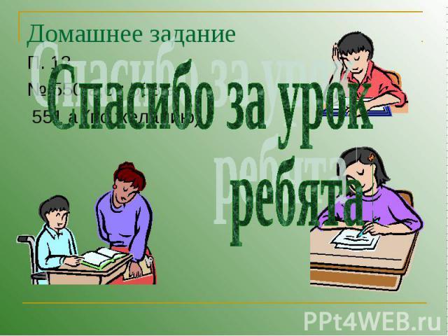 Домашнее задание Спасибо за урок ребята ! П. 13№ 550 а,б ; 553 а 551 а (по желанию)