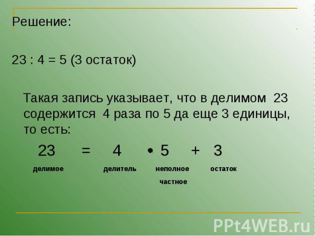 Решение:23 : 4 = 5 (3 остаток) Такая запись указывает, что в делимом 23 содержится 4 раза по 5 да еще 3 единицы, то есть: 23 = 4 5 + 3