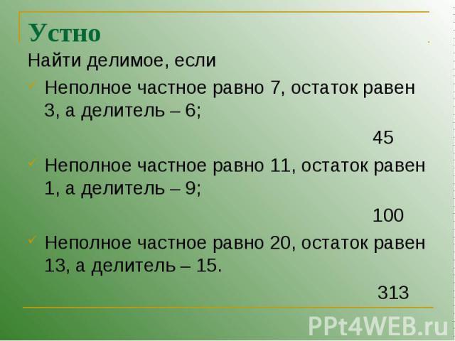 Устно Найти делимое, еслиНеполное частное равно 7, остаток равен 3, а делитель – 6; 45Неполное частное равно 11, остаток равен 1, а делитель – 9; 100Неполное частное равно 20, остаток равен 13, а делитель – 15. 313