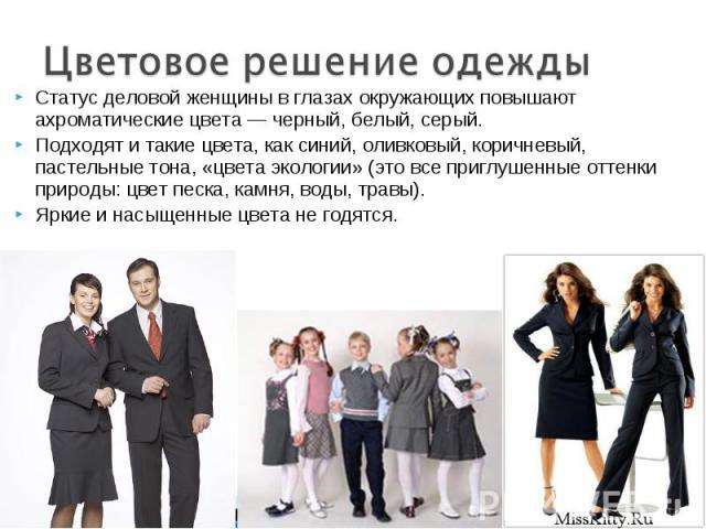 Цветовое решение одежды Статус деловой женщины в глазах окружающих повышают ахроматические цвета — черный, белый, серый. Подходят и такие цвета, как синий, оливковый, коричневый, пастельные тона, «цвета экологии» (это все приглушенные оттенки природ…