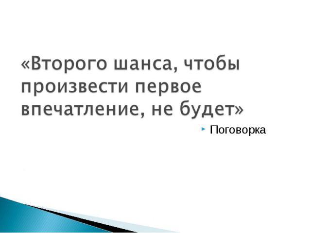 «Второго шанса, чтобы произвести первое впечатление, не будет» Поговорка