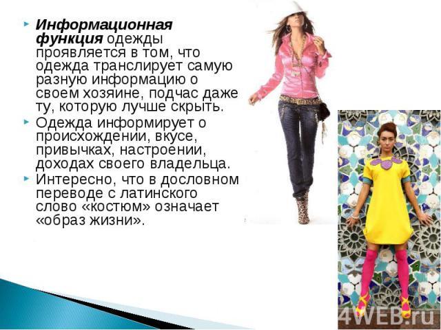 Информационная функция одежды проявляется в том, что одежда транслирует самую разную информацию о своем хозяине, подчас даже ту, которую лучше скрыть. Одежда информирует о происхождении, вкусе, привычках, настроении, доходах своего владельца. Интере…