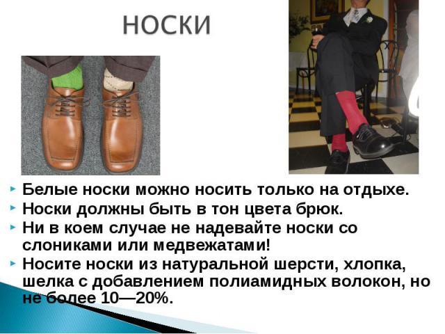 НОСКИ Белые носки можно носить только на отдыхе.Носки должны быть в тон цвета брюк. Ни в коем случае не надевайте носки со слониками или медвежатами! Носите носки из натуральной шерсти, хлопка, шелка с добавлением полиамидных волокон, но не более 10—20%.