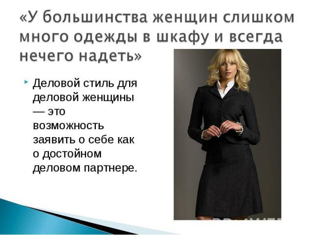 «У большинства женщин слишком много одежды в шкафу и всегда нечего надеть» Деловой стиль для деловой женщины — это возможность заявить о себе как о достойном деловом партнере.