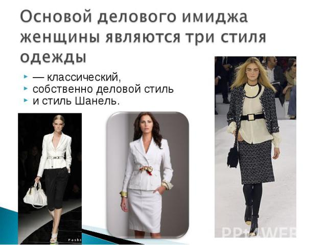 Основой делового имиджа женщины являются три стиля одежды — классический, собственно деловой стиль и стиль Шанель.