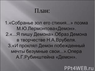 План: 1.«Собранье зол его стихия...» поэма М.Ю.Лермонтова«Демон».2.«...Я пишу Де