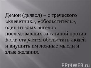 Демон (дьявол) – с греческого «клеветник», «обольститель», один из злых ангелов