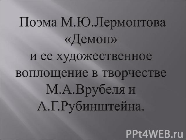 Поэма М.Ю.Лермонтова «Демон»и ее художественное воплощение в творчестве М.А.Врубеля и А.Г.Рубинштейна.