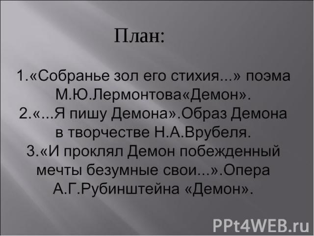 План: 1.«Собранье зол его стихия...» поэма М.Ю.Лермонтова«Демон».2.«...Я пишу Демона».Образ Демона в творчестве Н.А.Врубеля.3.«И проклял Демон побежденный мечты безумные свои...».Опера А.Г.Рубинштейна «Демон».