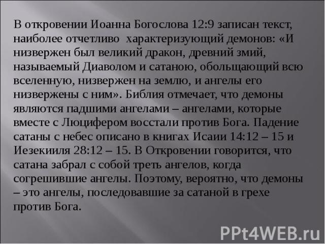 В откровении Иоанна Богослова 12:9 записан текст, наиболее отчетливо характеризующий демонов: «И низвержен был великий дракон, древний змий, называемый Диаволом и сатаною, обольщающий всю вселенную, низвержен на землю, и ангелы его низвержены с ним»…