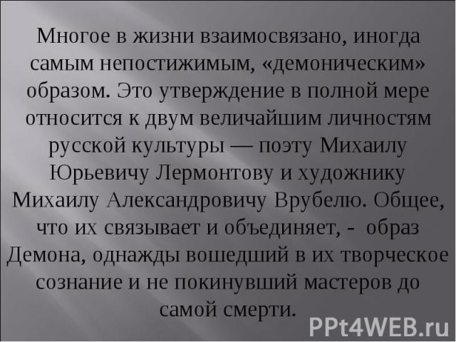 Многое в жизни взаимосвязано, иногда самым непостижимым, «демоническим» образом. Это утверждение в полной мере относится к двум величайшим личностям русской культуры — поэту Михаилу Юрьевичу Лермонтову и художнику Михаилу Александровичу Врубелю. Общ…