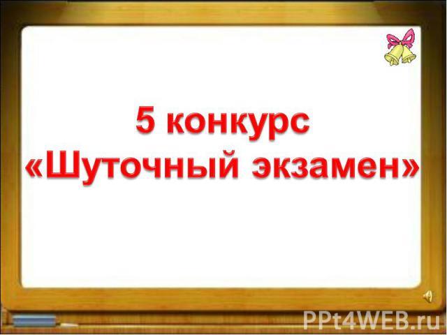 5 конкурс«Шуточный экзамен»