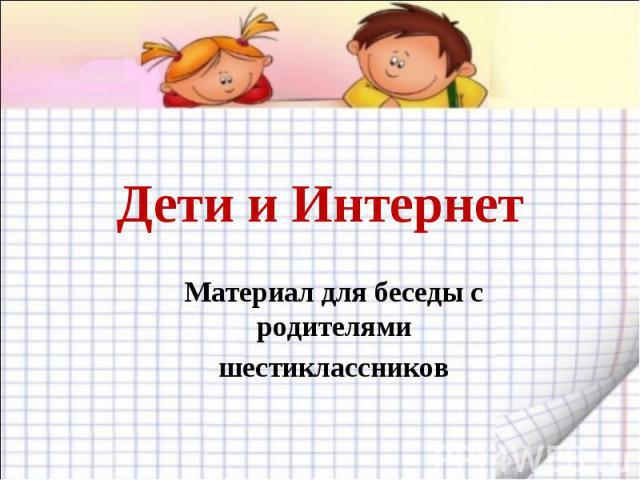 Дети и Интернет Материал для беседы с родителямишестиклассников