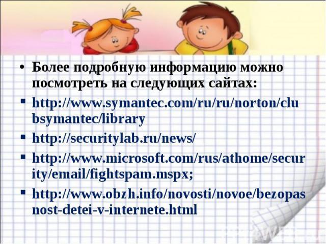 Более подробную информацию можно посмотреть на следующих сайтах:http://www.symantec.com/ru/ru/norton/clubsymantec/libraryhttp://securitylab.ru/news/http://www.microsoft.com/rus/athome/security/email/fightspam.mspx;http://www.obzh.info/novosti/novoe/…