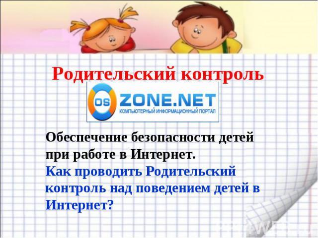 Родительский контроль Обеспечение безопасности детей при работе в Интернет.Как проводить Родительский контроль над поведением детей в Интернет?