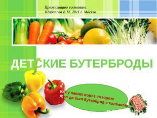 Презентацию составила Шарапова В.М. 2011 г. Москва ДЕТСКИЕ БУТЕРБРОДЫ Как у наши