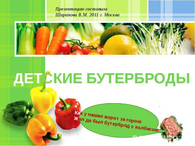 Презентацию составила Шарапова В.М. 2011 г. Москва ДЕТСКИЕ БУТЕРБРОДЫ Как у наших ворот за гороюЖил да был бутерброд с колбасою.