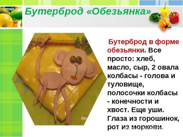 Бутерброд «Обезьянка» Бутерброд в форме обезьянки. Все просто: хлеб, масло, сыр, 2 овала колбасы- голова и туловище, полосочки колбасы - конечности и хвост. Еще уши. Глаза из горошинок, рот из моркови.