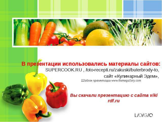 В презентации использовались материалы сайтов:SUPERCOOK.RU , foto-recepti.ru/zakuski/buterbrody-to, сайт «Кулинарный Эдем», Вы скачали презентацию с сайта viki rdf.ru