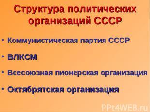 Структура политических организаций СССР Коммунистическая партия СССРВЛКСМВсесоюз