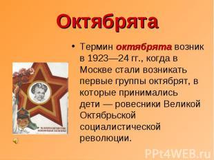 Октябрята Термин октябрята возник в 1923—24 гг., когда в Москве стали возникать