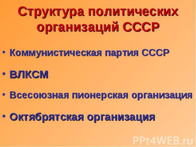 Структура политических организаций СССР Коммунистическая партия СССРВЛКСМВсесоюзная пионерская организацияОктябрятская организация