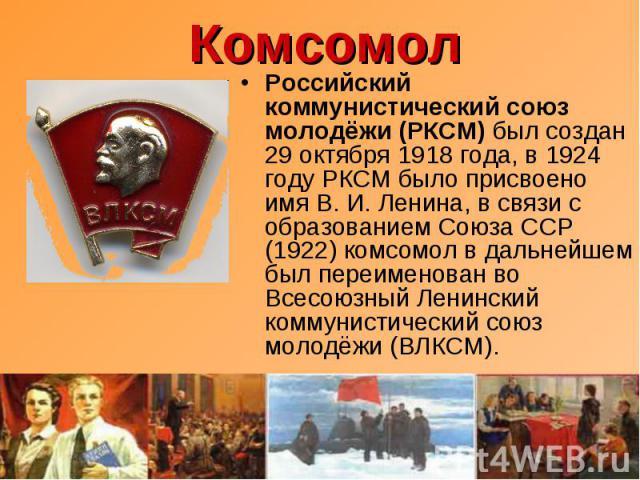 Комсомол Российский коммунистический союз молодёжи (РКСМ) был создан 29 октября 1918 года, в 1924 году РКСМ было присвоено имя В.И.Ленина, в связи с образованием Союза ССР (1922) комсомол в дальнейшем был переименован во Всесоюзный Ленинский комму…