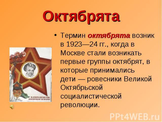Октябрята Термин октябрята возник в 1923—24 гг., когда в Москве стали возникать первые группы октябрят, в которые принимались дети— ровесники Великой Октябрьской социалистической революции.