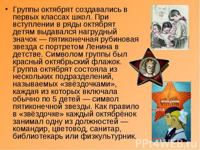 Группы октябрят создавались в первых классах школ. При вступлении в ряды октябрят детям выдавался нагрудный значок— пятиконечная рубиновая звезда с портретом Ленина в детстве. Символом группы был красный октябрьский флажок. Группа октябрят состояла…