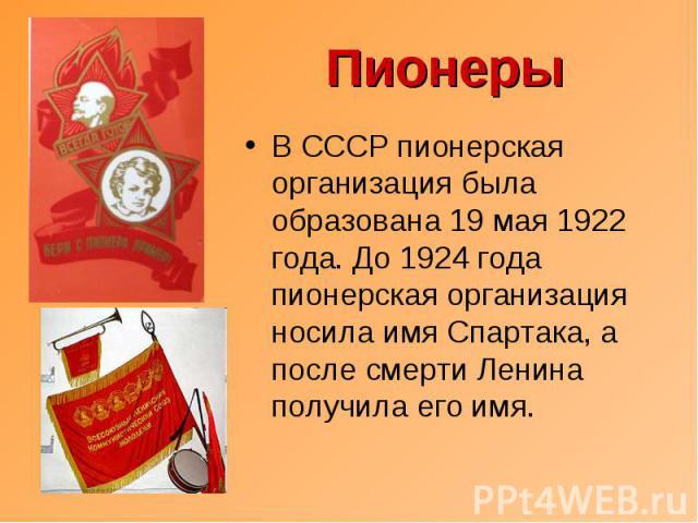 Пионеры В СССР пионерская организация была образована 19 мая 1922 года. До 1924 года пионерская организация носила имя Спартака, а после смерти Ленина получила его имя.