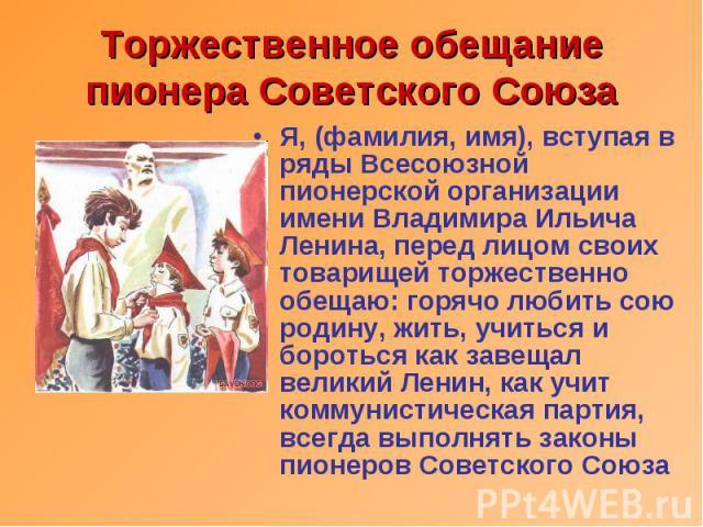 Торжественное обещание пионера Советского Союза Я, (фамилия, имя), вступая в ряды Всесоюзной пионерской организации имени Владимира Ильича Ленина, перед лицом своих товарищей торжественно обещаю: горячо любить сою родину, жить, учиться и бороться ка…