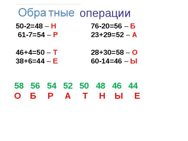 50-2=48 – Н76-20=56 – Б 61-7=54 – Р 23+29=52 – А46+4=50 – Т 28+30=58 – О38+6=44 – Е 60-14=46 – Ы 58 56 54 52 50 48 46 44О Б Р А Т Н Ы Е
