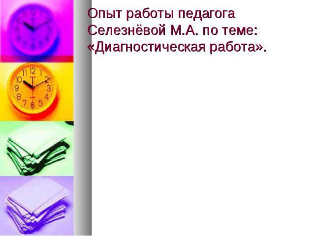 Опыт работы педагога Селезнёвой М.А. по теме: «Диагностическая работа».