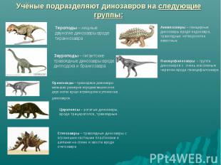Учёные подразделяют динозавров на следующие группы: Тероподы – хищные двуногие д